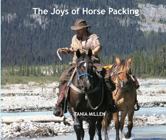 the joys of horse packing by tania millen tania millen writer  over 100 photographs and 8 essays horse packing is a dream for many the r ce of exploring wilderness on horseback viewing awe inspiring vistas